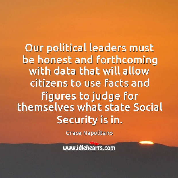 Our political leaders must be honest and forthcoming with data that will allow citizens Grace Napolitano Picture Quote