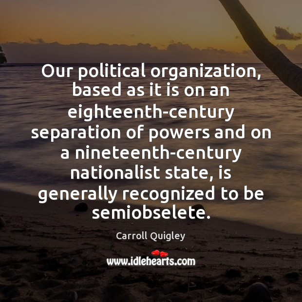 Our political organization, based as it is on an eighteenth-century separation of Carroll Quigley Picture Quote