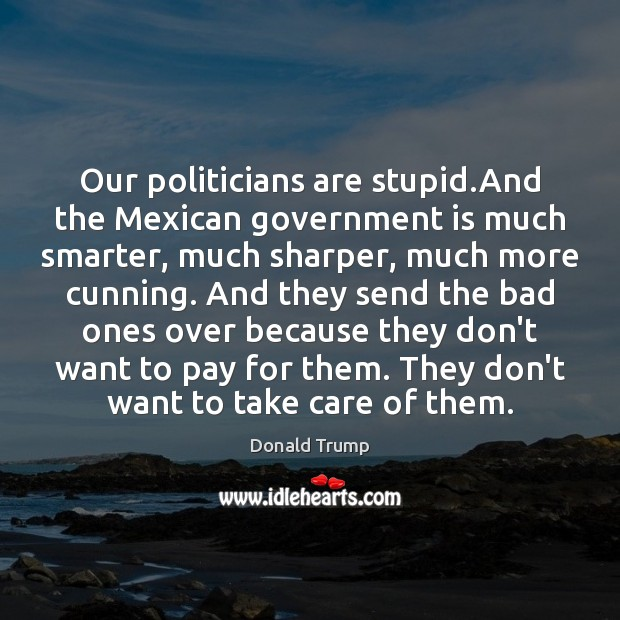Our politicians are stupid.And the Mexican government is much smarter, much Donald Trump Picture Quote