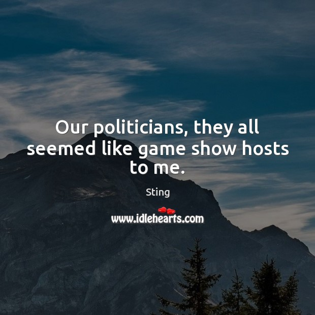 Image, Our politicians, they all seemed like game show hosts to me.