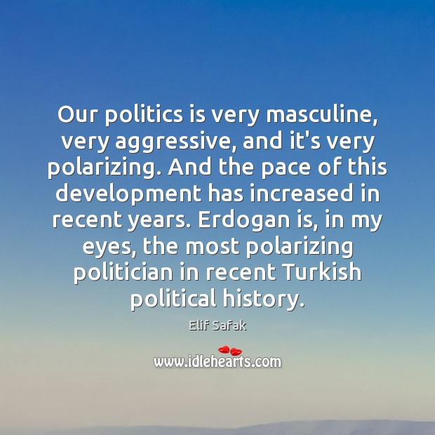 Our politics is very masculine, very aggressive, and it's very polarizing. And Image