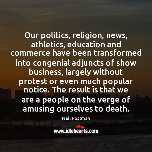 Our politics, religion, news, athletics, education and commerce have been transformed into Image