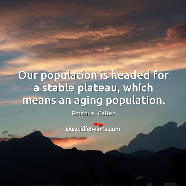 Image, Our population is headed for a stable plateau, which means an aging population.