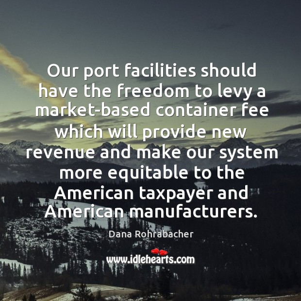 Our port facilities should have the freedom to levy a market-based container fee which will provide Dana Rohrabacher Picture Quote