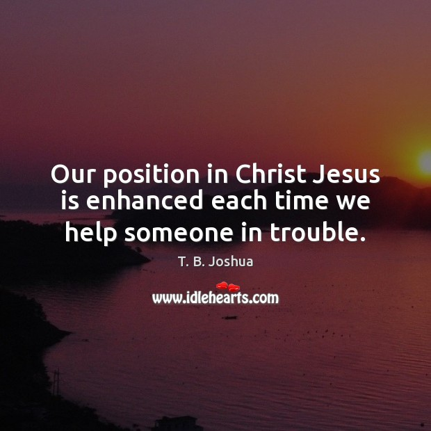Our position in Christ Jesus is enhanced each time we help someone in trouble. T. B. Joshua Picture Quote