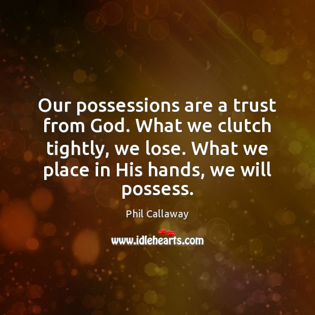 Our possessions are a trust from God. What we clutch tightly, we Image