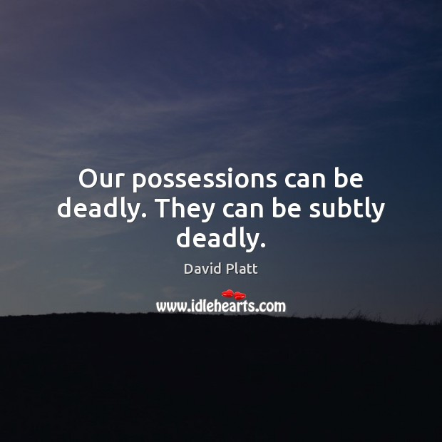 Our possessions can be deadly. They can be subtly deadly. Image