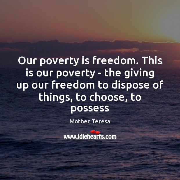 Our poverty is freedom. This is our poverty – the giving up Image