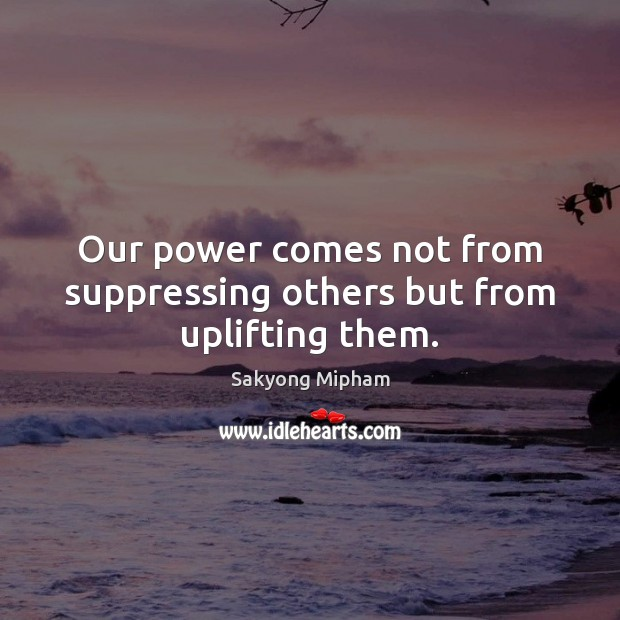 Our power comes not from suppressing others but from uplifting them. Sakyong Mipham Picture Quote