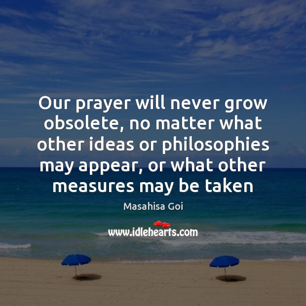 Our prayer will never grow obsolete, no matter what other ideas or No Matter What Quotes Image