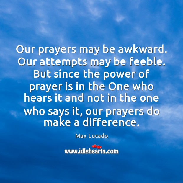 Image, Our prayers may be awkward. Our attempts may be feeble. But since