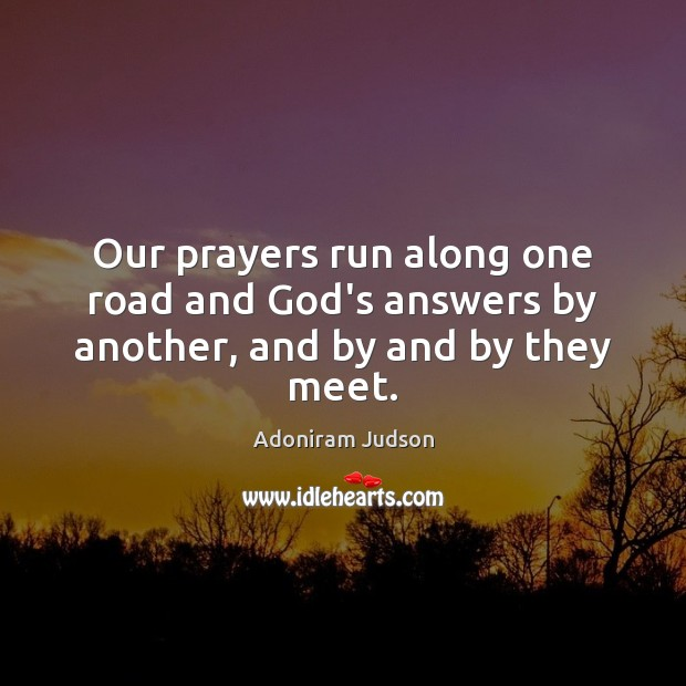 Image, Our prayers run along one road and God's answers by another, and by and by they meet.