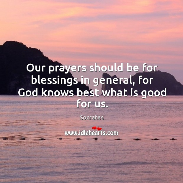 Image, Our prayers should be for blessings in general, for God knows best what is good for us.