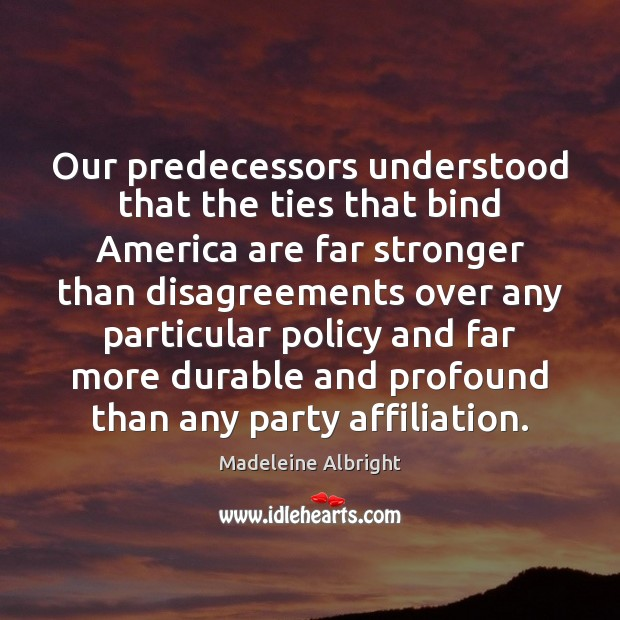Our predecessors understood that the ties that bind America are far stronger Madeleine Albright Picture Quote