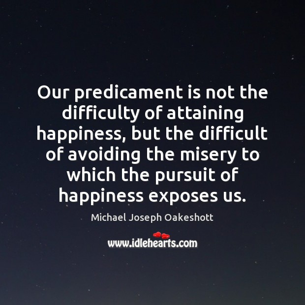 Image, Our predicament is not the difficulty of attaining happiness, but the difficult