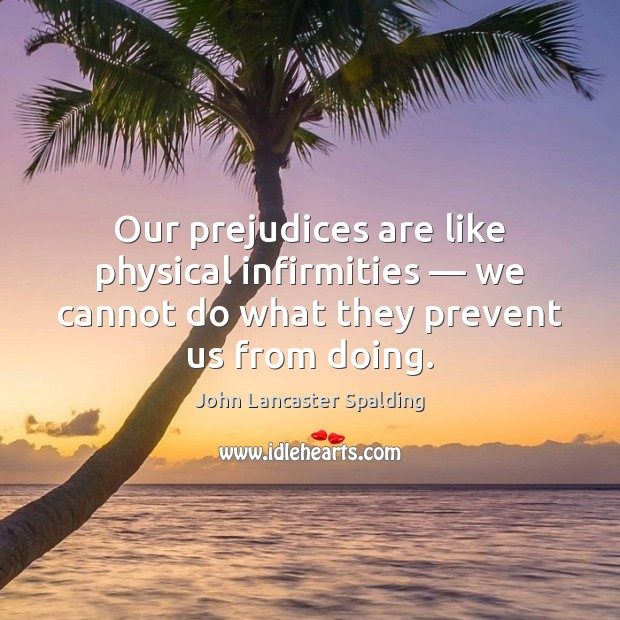 Our prejudices are like physical infirmities — we cannot do what they prevent John Lancaster Spalding Picture Quote