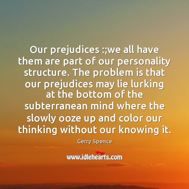 Our prejudices :;we all have them are part of our personality structure. Gerry Spence Picture Quote