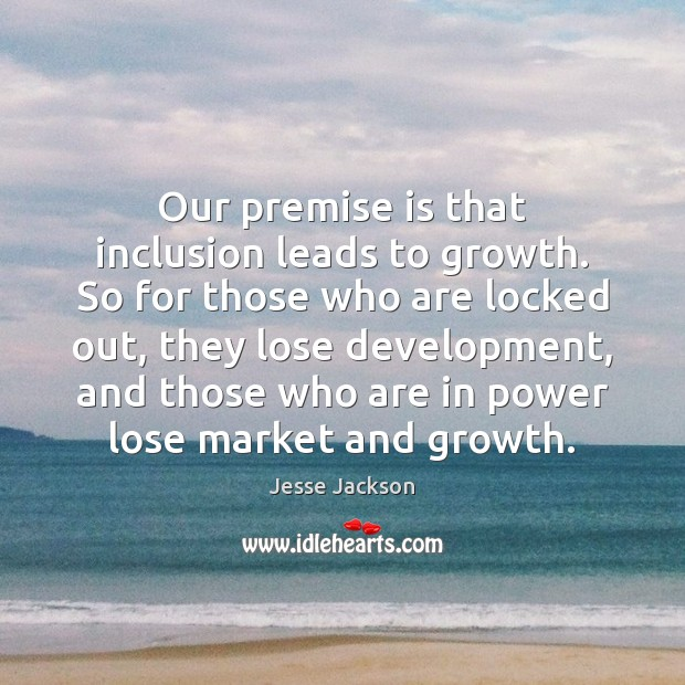 Our premise is that inclusion leads to growth. So for those who Image