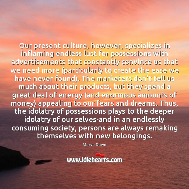 Our present culture, however, specializes in inflaming endless lust for possessions with Image
