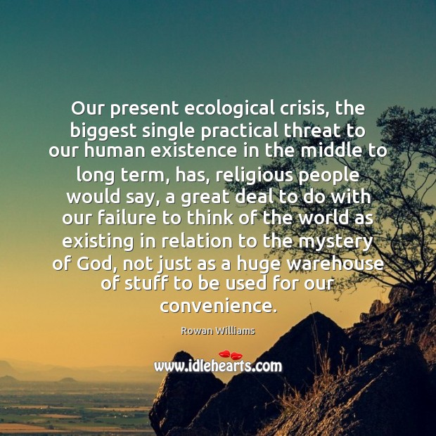 Our present ecological crisis, the biggest single practical threat to our human Image