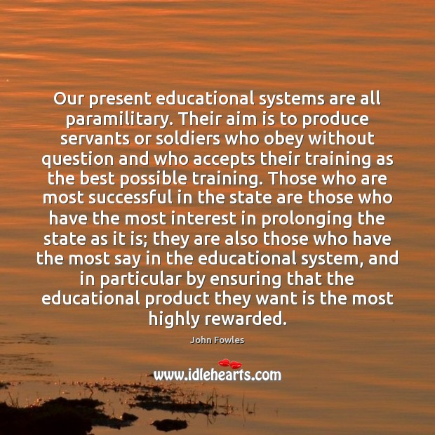Our present educational systems are all paramilitary. Their aim is to produce John Fowles Picture Quote