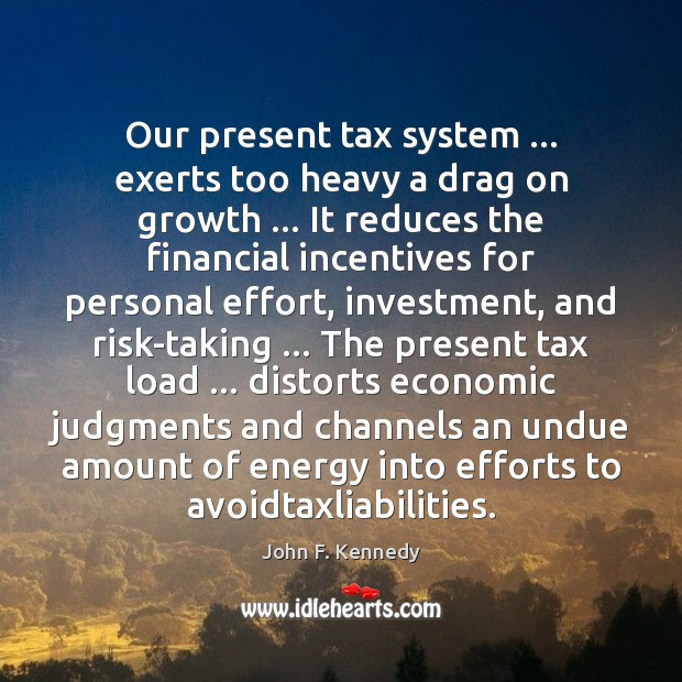 Image, Our present tax system … exerts too heavy a drag on growth … It