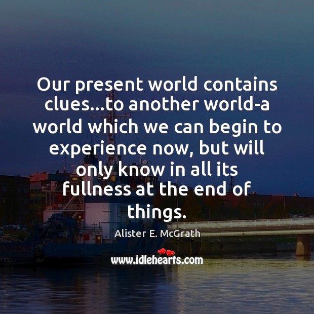 Our present world contains clues…to another world-a world which we can Alister E. McGrath Picture Quote