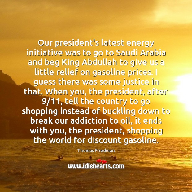 Our president's latest energy initiative was to go to Saudi Arabia and Thomas Friedman Picture Quote