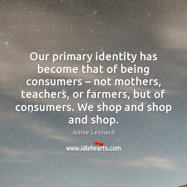 Our primary identity has become that of being consumers – not mothers, teachers, Image