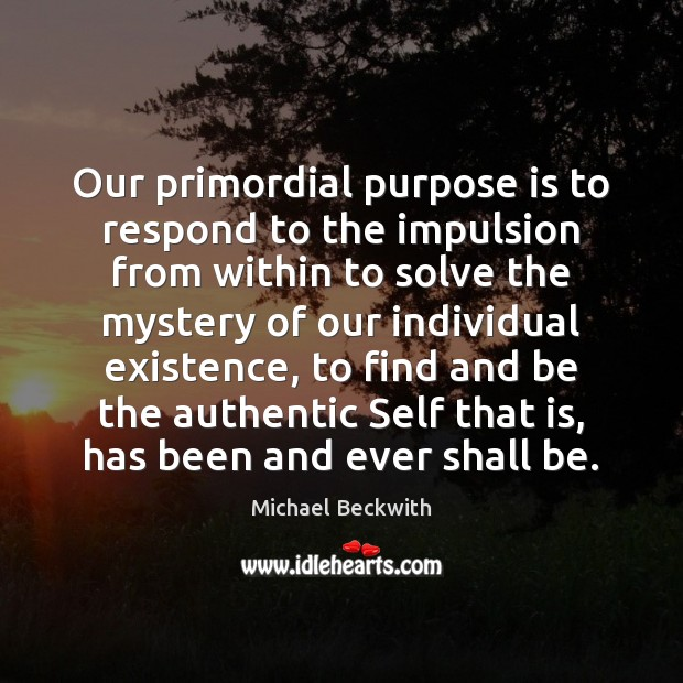 Image, Our primordial purpose is to respond to the impulsion from within to