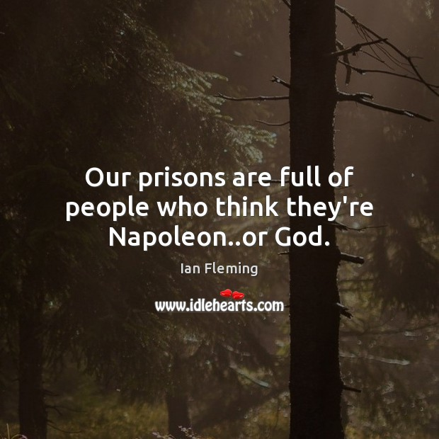 Our prisons are full of people who think they're Napoleon..or God. Image