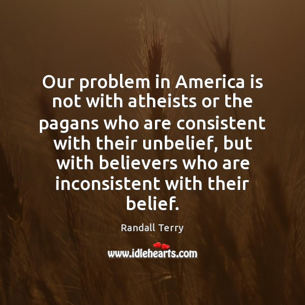 Our problem in America is not with atheists or the pagans who Image