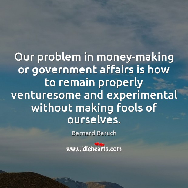 Image, Our problem in money-making or government affairs is how to remain properly