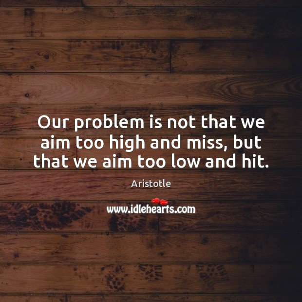 Image, Our problem is not that we aim too high and miss, but that we aim too low and hit.