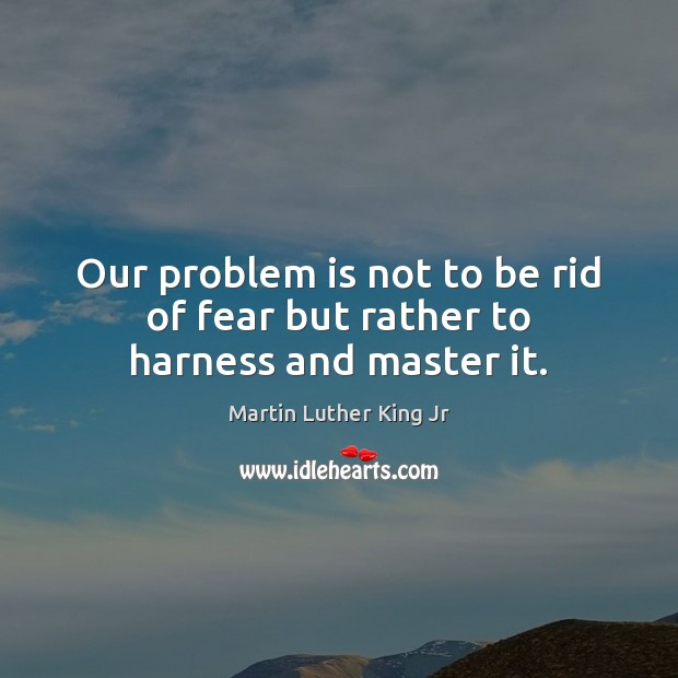 Our problem is not to be rid of fear but rather to harness and master it. Image