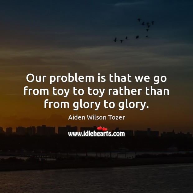 Our problem is that we go from toy to toy rather than from glory to glory. Image