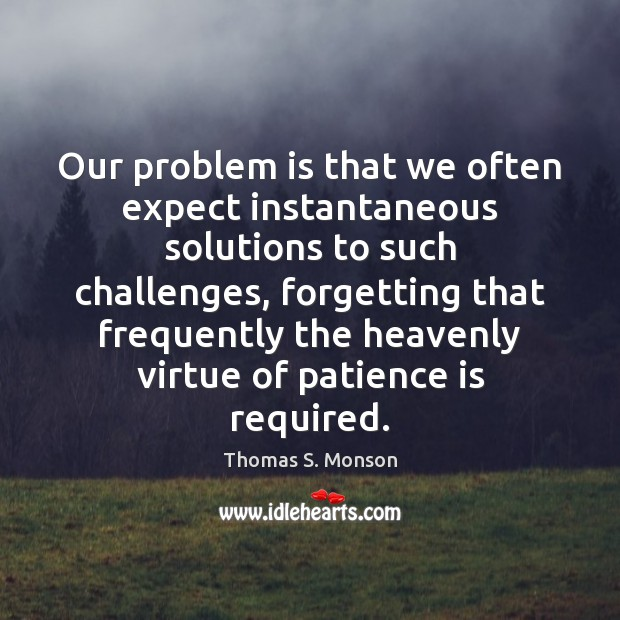 Our problem is that we often expect instantaneous solutions to such challenges, Patience Quotes Image