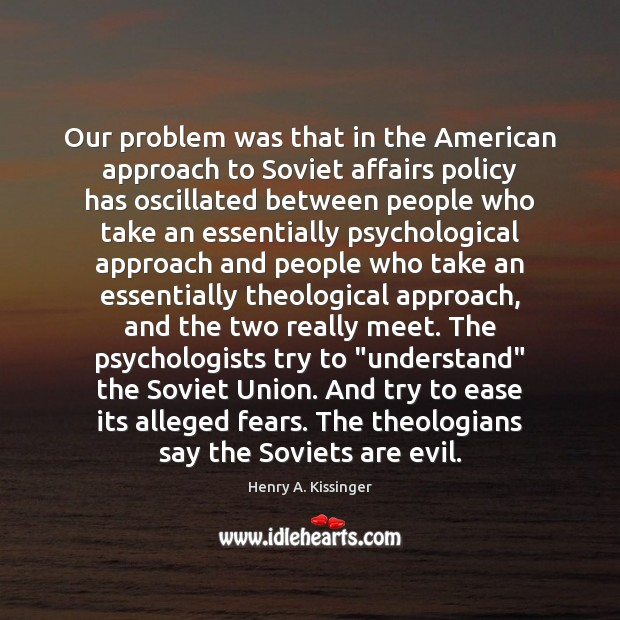 Our problem was that in the American approach to Soviet affairs policy Image