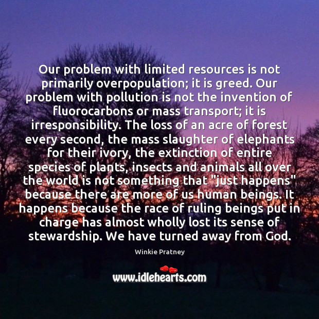 Our problem with limited resources is not primarily overpopulation; it is greed. Winkie Pratney Picture Quote