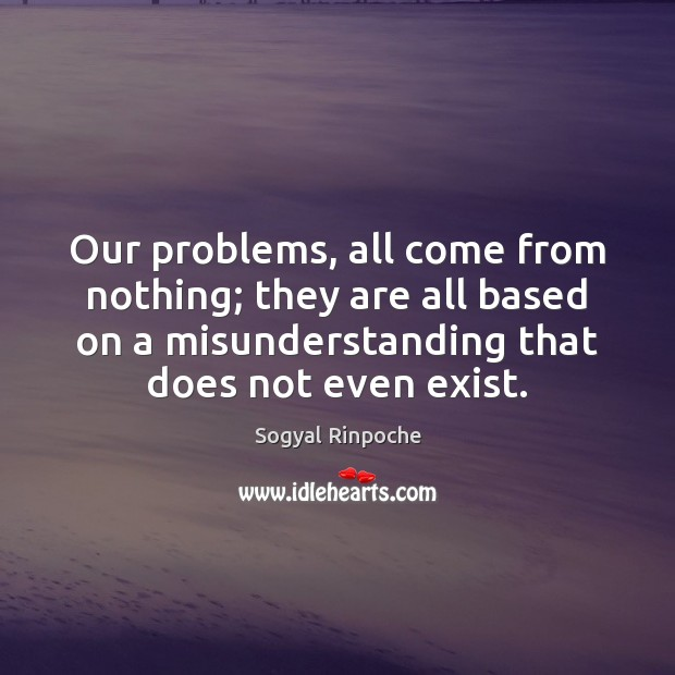 Our problems, all come from nothing; they are all based on a Misunderstanding Quotes Image