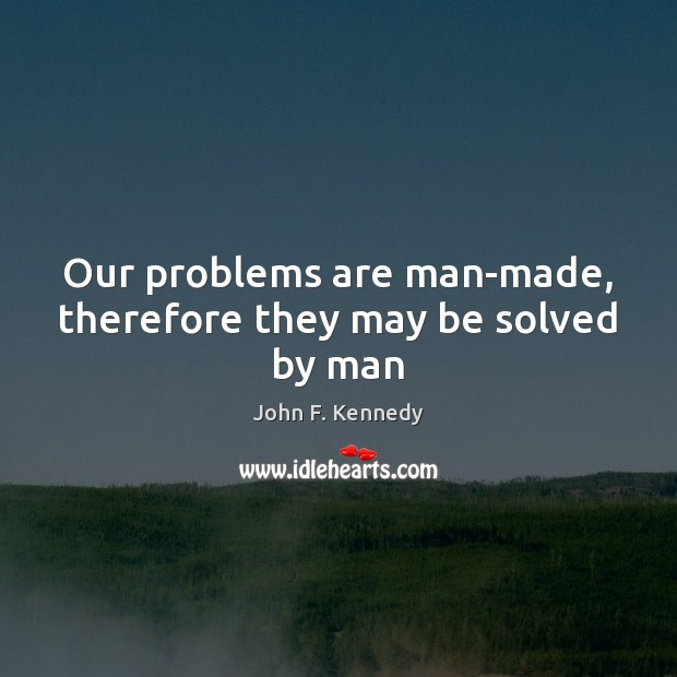 Image, Our problems are man-made, therefore they may be solved by man