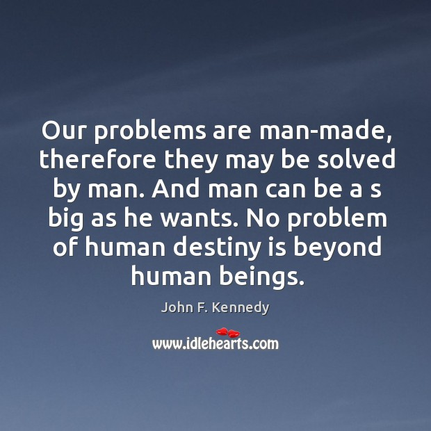 Image, Our problems are man-made, therefore they may be solved by man.