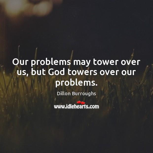 Image, Our problems may tower over us, but God towers over our problems.