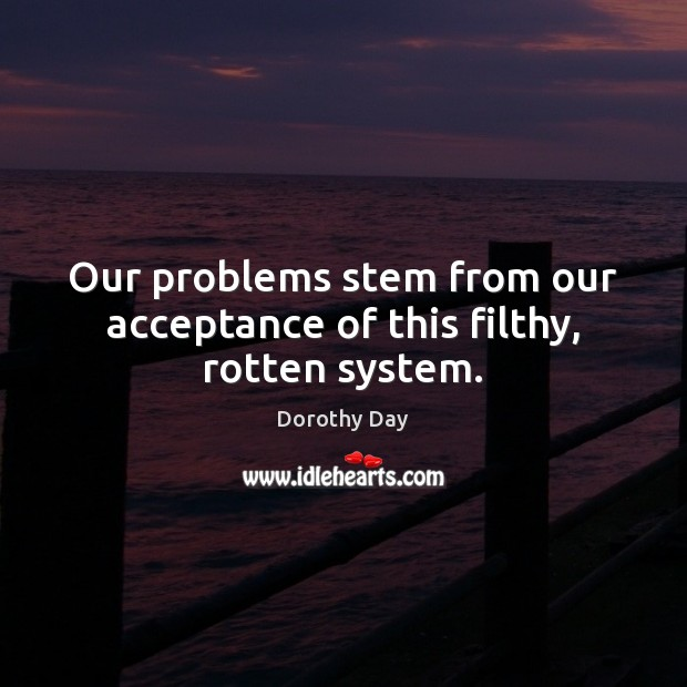 Our problems stem from our acceptance of this filthy, rotten system. Dorothy Day Picture Quote