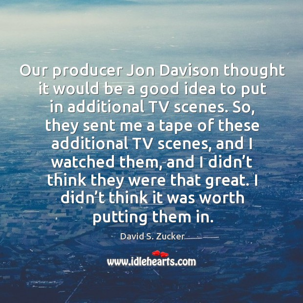 Our producer jon davison thought it would be a good idea to put in additional tv scenes. Image
