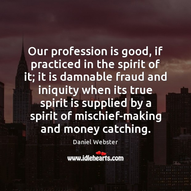 Our profession is good, if practiced in the spirit of it; it Daniel Webster Picture Quote