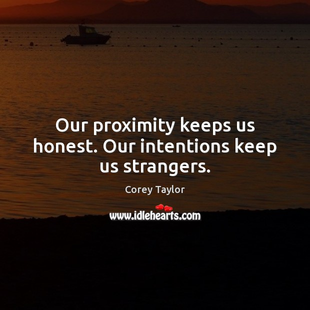 Our proximity keeps us honest. Our intentions keep us strangers. Corey Taylor Picture Quote