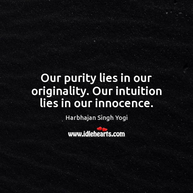 Our purity lies in our originality. Our intuition lies in our innocence. Harbhajan Singh Yogi Picture Quote