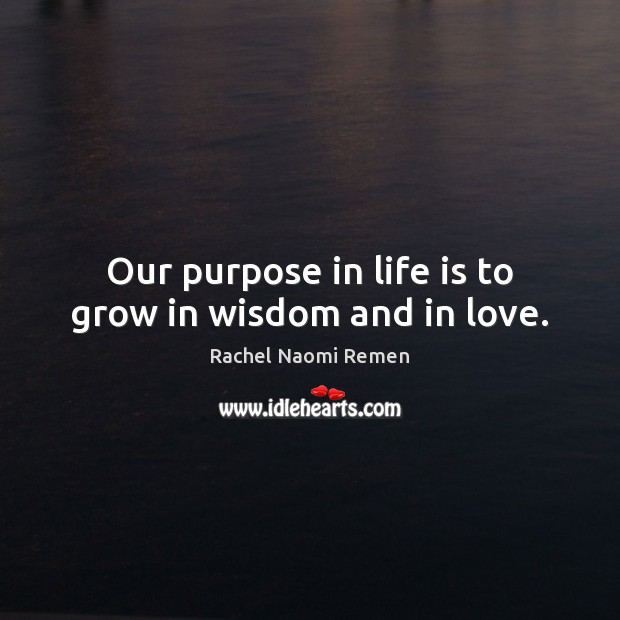 Our purpose in life is to grow in wisdom and in love. Image