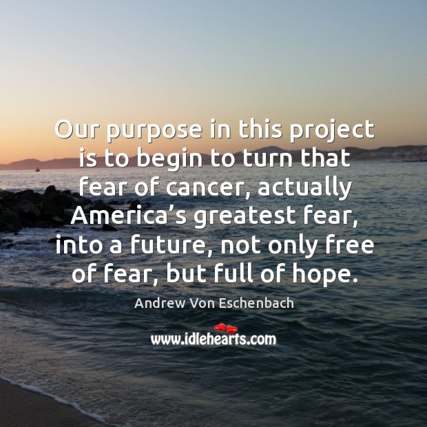 Image, Our purpose in this project is to begin to turn that fear of cancer, actually america's greatest